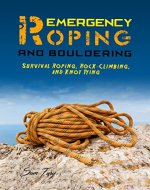 Emergency Roping and Bouldering: Survival Roping, Rock-Climbing, and Knot Tying (Survival Fitness Book 8) - Book Cover