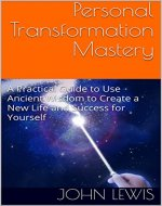 Personal Transformation Mastery: A Practical Guide to Use Ancient Wisdom to Create a New Life  and Success for Yourself - Book Cover