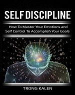 Self Discipline: How To Master Your Emotions and Self Control To Accomplish Your Goals (Discipline, self control, habits, willpower) - Book Cover