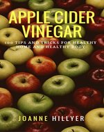 Apple Cider Vinegar: 100+ Tips and Tricks for Healthy Home...