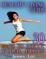 Healthy Living Guide: 30 Ways to Reboot Your Body: (Healthy...