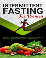Intermittent Fasting For Women: 2 Weeks Plan To Help You Weight Loss, The Secrets To Heal Your Body And Kick Start A Healthy Eating - Book Cover