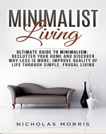 Minimalist Living: Ultimate Guide to Minimalism; Declutter Your Home and Discover Why Less is More; Improve Quality of Life Through Simple, Frugal Living - Book Cover