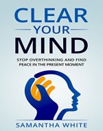 Clear Your Mind: Stop Overthinking and Find Peace in the Present Moment(Anxiety Relief, Stress Relief, Happiness) - Book Cover