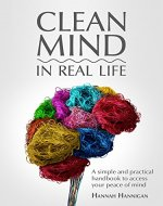 CLEAN MIND (in real life) - How to stop feeling overwhelmed with everything ~ A simple, innovative, and practical handbook to access your peace of mind - Book Cover