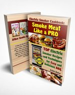 Electric Smoker Cookbook: Smoke Meat Like a PRO: TOP Electric Smoker Recipes and Techniques for Easy and Delicious BBQ (Electric Smoker Cookbook, Electric Smoker Recipe Book, Smoke Meat Cookbook) - Book Cover