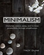 Minimalism: Declutter, Reduce Stress, And Increase Productivity Through Simplification (Organization, Declutter, Stress Reduction, Simplify) - Book Cover