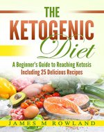 The Ketogenic Diet: A Beginner's Guide to Reaching Ketosis Including 25 Delicious Recipes (ketogenics for beginners, paleo diet, adkins) - Book Cover