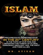 Islam: progressive or regressive in the 21st century is the topic of our time and defeating the threat of global terrorism, ideology, ISIS, the West and their allies (( Quran, Sharia, Hadiths )) - Book Cover