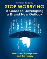 STOP WORRYING: A Guide to Developing a Brand New Outlook - Book Cover