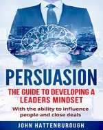 Persuasion: The Guide To Developing A Leaders Mindset, With The Ability To Influence People And Close Deals ((Business, Sales, Salary Negotiation, Self Confidence)) - Book Cover