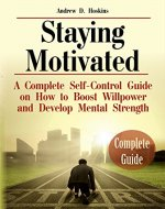 Staying Motivated: A Complete Self-Control Guide on How to Boost Willpower and Develop Mental Strength (Self Motivation, What Motivates Me, Beyond Willpower) - Book Cover