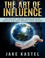 The Art Of Influence: Develop Your Persuasion Skills To Get What You Want - Book Cover