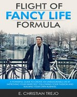 Flight Of Fancy Life Formula: A powerful guide to create an unimaginable life by improving your Inner Self, following your passion and building your own business. - Book Cover