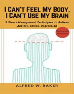 I Can't Feel My Body, I Can't Use My Brain: 5 Stress Management Techniques to Relieve Anxiety, Stress, Depression - Book Cover