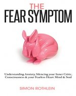 The Fear Symptom: Understanding Anxiety, Silencing Your Inner Critic, Consciousness & Your Fearless Heart, Mind & Soul - Book Cover