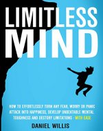 Limitless Mind: How to Effortlessly Turn Any Fear, Worry Or Panic Attack Into Happiness, Develop Unbeatable Mental Toughness And Destroy Limitations - WITH EASE - Book Cover