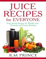 Juice Recipes for Everyone: Easy Juicing Recipes for Weight Loss,...