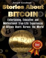 Stories About Bitcoin: Entertaining, Educative and Motivational True-Life Experiences of...