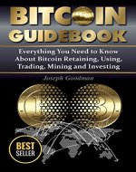 Bitcoin Guidebook: Everything You Need to Know About Bitcoin: Saving, Using, Mining, Trading, and Investing (bitcoin mining, crypto currency, buy bitcoin, bitcoin book, how to buy bitcoin) - Book Cover