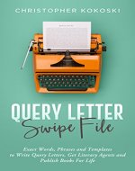 Query Letter Swipe File: Exact Words, Phrases and Templates to Write Query Letters, Get Literary Agents and Publish Books for Life - Book Cover