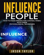 Influence People: How to Make Friends and Control Minds with these Psychological Techniques (Communications, Social Tips, Science, Mind Control, Meeting People, Introverts, Win Friends) - Book Cover