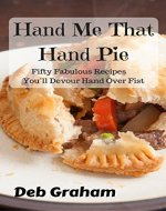 Hand Me That Hand Pie: Fifty Hearty Homemade Recipes You'll Devour Hand Over Fist - Book Cover
