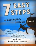 7 Easy Steps  to  Accomplish Difficult Goals: How to Learn to Achieve Greater Goals,  and not Lose Motivation - Book Cover