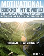 Motivational book №1 in the world. How to motivate yourself to make money, lose weight and build an ideal relationship: 30 days of total motivation. - Book Cover