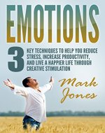 Emotions:3 key techniques to help reduce stress, increase productivity, and live a happier life through creative stimulation - Book Cover