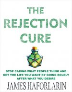 The Rejection Cure : Stop caring what people think and get the life you want by going boldly after what you desire - Book Cover