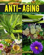 Anti-Aging: How to Look Younger, Longer with Natural Remedies and Tips (Youthful, Glowing, Vibrate Skin, Natural Ingredients,) - Book Cover