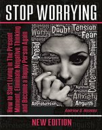 Stop Worrying: How to Start Living in The Present Moment, Eliminate Negative Thinking and Become a Happy Person Again (defeating fear,self-control workbook,working with emotional intelligence) - Book Cover