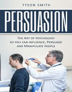 Persuasion: The Art of psychology so you can influence, Persuade and Manipulate people ((The Self Help, Self Development, Personal Transformation Series)) - Book Cover