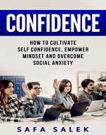 Confidence: How to Cultivate Self-Confidence, Empower Mindset and Overcome Social Anxiety - Book Cover