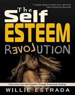 The Self-Esteem Revolution: Overcome Low Self-Esteem Through Emotional Healing / 7 Simple Steps to Heal Your Life from Past Emotional Wounds - Book Cover