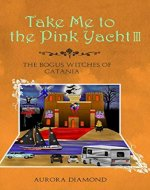 Take Me to the Pink Yacht III (Book 3): The Bogus Witches of Catania - Book Cover