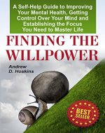 Finding the Willpower: A Self-Help Guide to Improving Your Mental Health, Getting Control Over Your Mind and Establishing the Focus You Need to Master Life(beyond willpower, self-control workbook) - Book Cover