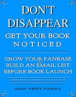 Don't Disappear Get Your Book Noticed: How to Build an Email List and Grow Your Fanbase Before Launch - Book Cover