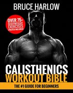 Calisthenics Workout Bible: The #1 Guide for Beginners - Over 75+ Bodyweight Exercises (Photos Included) - Book Cover
