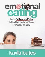 Emotional Eating: How to End Emotional Eating, Get Healthy & Finally Free Yourself So You Can Be Happy - Book Cover