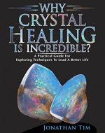 Healing Crystal Guide: Why Crystal Healing Is Incredible? A Practical Guide For Exploring Techniques To Lead A Better Life: Art Of Mystic Elucidations, Self-Healing Books, Energy Healing, Chakras - Book Cover