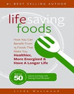 Life Saving Foods: How You Can Benefit From 15 Foods That Make You Healthier, More Energized & Have A Longer Life (Bonus: 50 Quick & Easy Life Saving Food Recipes!) - Book Cover