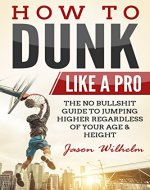 How to Dunk Like A Pro: The No Bullshit Guide to Jumping Higher Regardless of Your Age & Height (Vertical Jump Training Program, Jump Higher,  Basketball Training, Increase Vertical Leap) - Book Cover