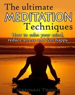 Meditation: The Ultimate Meditation Techniques, How To Calm Your Mind, Reduce Stress And Feel Happy (Mindfulness, Stress, Meditation For Beginners, Meditation Techniques For Very Busy People) - Book Cover