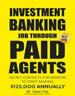 Job Search: How to get a Job in Investment Banking through Paid Agents - 2017 [Proven Paid Contacts, Job Interview & Resume Prep, Motivation, Habits, Daily Brain Activator Habits] - Book Cover