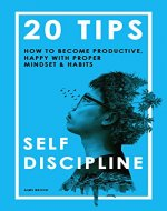 Self-Discipline: 20 Tips On How to Become Productive, Happy with Proper Mindset & Habits (Self discipline, Self control, Self confidence, Willpower) - Book Cover