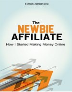 The Newbie Affiliate: A Beginners Guide On How I Started Making Money Online As An Affiliate, And How You Can Too ! - Book Cover