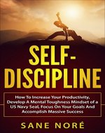 Self-Discipline: How To Increase Your Productivity, Develop A Mental Toughness Mindset of a US Navy Seal, Focus On Your Goals And Accomplish Massive Success - Book Cover