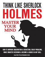 Think Like Sherlock Holmes: How To Improve Observation & Deduction, Solve Problems, Make Smarter Decisions And Become a Genius In Any Skill (MASTER YOUR MIND) - Book Cover